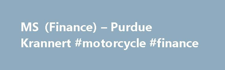 MS (Finance) – Purdue Krannert #motorcycle #finance http://finance.remmont.com/ms-finance-purdue-krannert-motorcycle-finance/  #ms finance # MS (Finance) To challenge and enhance your capabilities, fast-track your career, and become an agent of global development, take your next step at Purdue University. A Purdue Master of Science Degree with a concentration in Finance (MS(F)) will unlock countless opportunities throughout your career by distinguishing you among your counterparts. At…