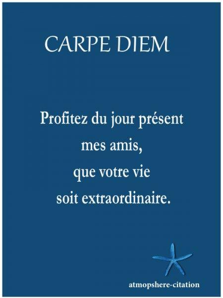 Carpe Diem: Profitez du jour présent mes amis, que votre vie soit extraordinaire. Robin Williams, Le Cercle des poètes disparus