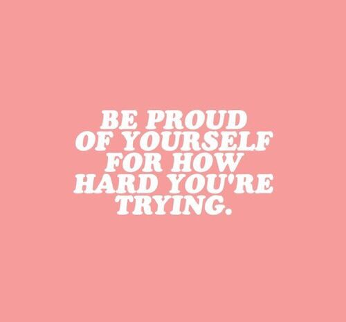 be proud of yourself for how hard your trying // @butterflyyx ♡