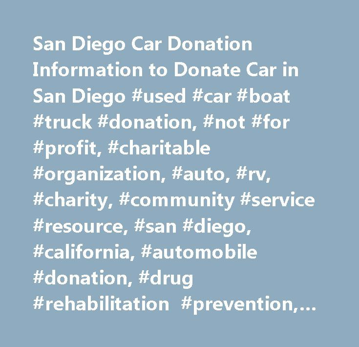 San Diego Car Donation Information to Donate Car in San Diego #used #car #boat #truck #donation, #not #for #profit, #charitable #organization, #auto, #rv, #charity, #community #service #resource, #san #diego, #california, #automobile #donation, #drug #rehabilitation #prevention, #charitable #fleet #vehicle #donation, #at #risk #youth, #donate #car…