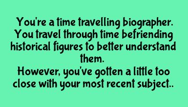 writing prompt // You're a time traveling biographer. You travel through time befriending historical figures to better understand them. However, you've gotten a little too close with you most recent subject.