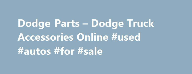Dodge Parts – Dodge Truck Accessories Online #used #autos #for #sale http://nigeria.remmont.com/dodge-parts-dodge-truck-accessories-online-used-autos-for-sale/  #year one auto parts # Dodge Parts and Accessories The Dodge Brothers and Their First Ventures in the Auto Industry The founders of Dodge.Brothers John and Horace Dodge.were once machinists and builders of bicycles and piecework components for the automotive industry. They built transmissions for the Olds Motor Works and shortly…