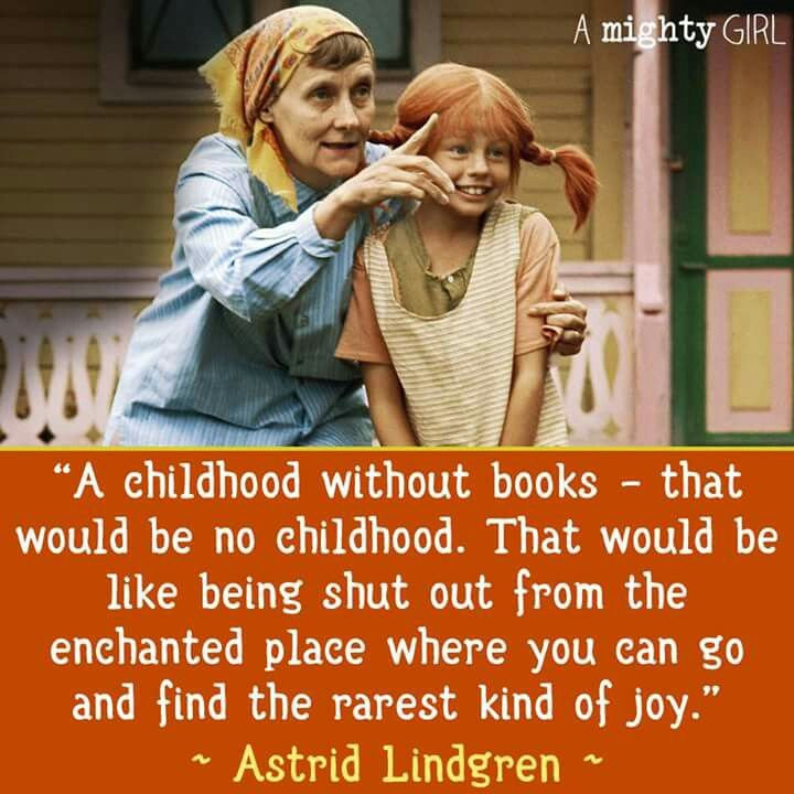A childhood without books - that would be no childhood. That would be like being shut out from the enchanted places where you can go and find the rarest kind of joy. -- Astrid Lindgren