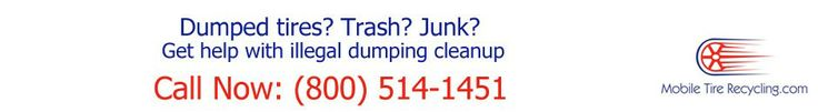 Not sure what you mean Tire Recycling, Recycle Tires, illegal dumping cleanup, tire pile cleanup, tire disposal, Tire Removal >> Tire Recycling --> http://mobiletirerecycling.com/