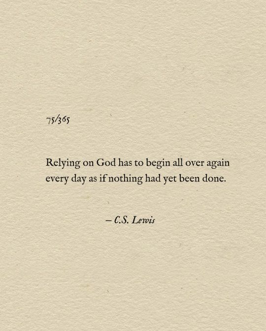 Relying on God has to begin all over again every day as if nothing had yet been done. C.S. Lewis