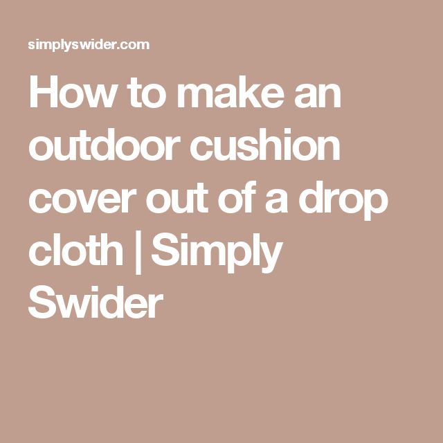 how to make an outdoor cushion cover out of a drop cloth simply swider