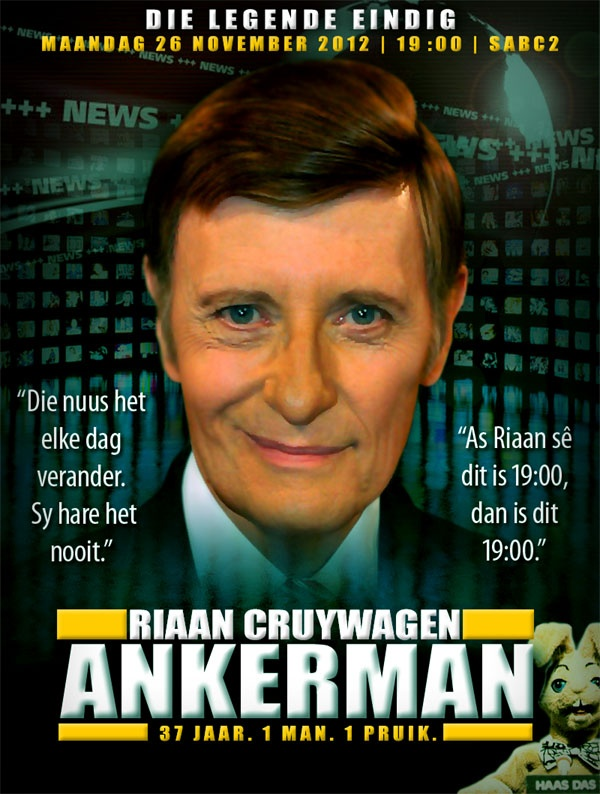 'Ankerman: Die Legende van Riaan Cruywagen'. Riaan Cruywagen will say goodbye on 26 Nov 2012 at 19:00 on SABC2 after 37 years. Legend!