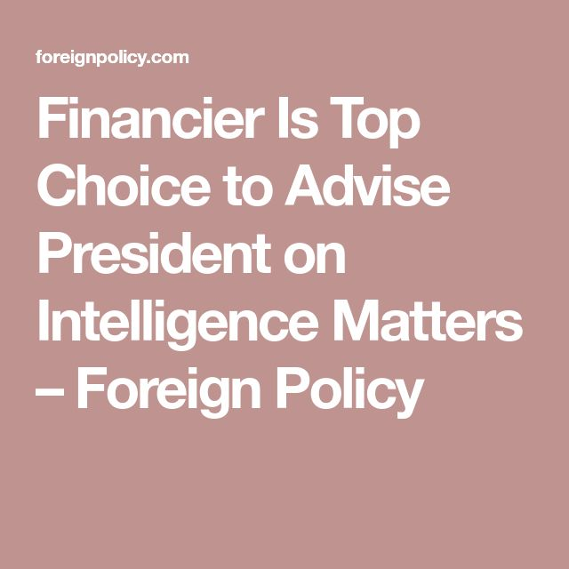 Financier Is Top Choice to Advise President on Intelligence Matters – Foreign Policy