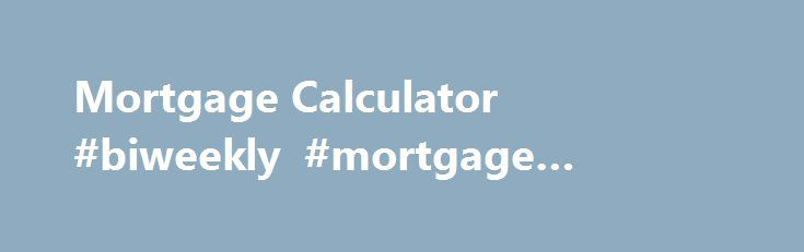 Mortgage Calculator #biweekly #mortgage #calculator http://mortgage.nef2.com/mortgage-calculator-biweekly-mortgage-calculator/  #www.mortgage calculator # Mortgage Calculator This is a typical mortgage calculator for fixed-rate mortgage loans. This calculator has graphing capabilities and can also display either monthly or annual amortization schedules based on the loan starting date. You can also add property taxes, PMI costs, HOA fee, insurance, and other related costs to estimate your…