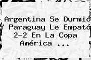 http://tecnoautos.com/wp-content/uploads/imagenes/tendencias/thumbs/argentina-se-durmio-y-paraguay-le-empato-22-en-la-copa-america.jpg Resultados Copa America. Argentina se durmió y Paraguay le empató 2-2 en la Copa América ..., Enlaces, Imágenes, Videos y Tweets - http://tecnoautos.com/actualidad/resultados-copa-america-argentina-se-durmio-y-paraguay-le-empato-22-en-la-copa-america/