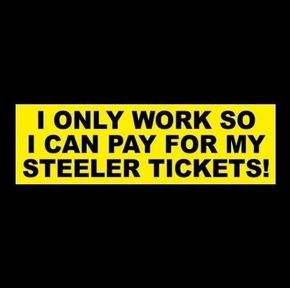 """I ONLY WORK SO I CAN PAY FOR MY STEELER TICKETS!"" Pittsburgh football STICKER #PittsburghSteelers"
