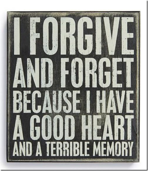 I forgive and forget…