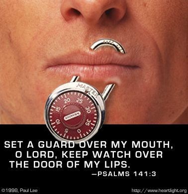 Psalm 141:3—Set a guard over my mouth, O LORD; keep watch over the door of my lips.