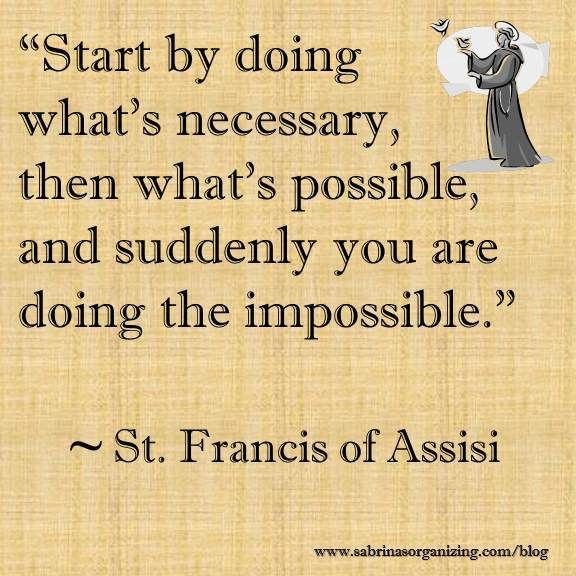 Start by doing what's necessary, then what's possible, and suddenly you are doing the impossible by St Francis of Assisi