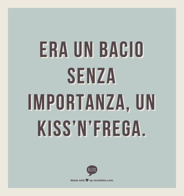Era un bacio senza importanza,   un kiss'n'frega.