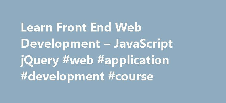 Learn Front End Web Development – JavaScript jQuery #web #application #development #course http://jamaica.nef2.com/learn-front-end-web-development-javascript-jquery-web-application-development-course/  # How to Make a Website If you've never built a website before and you have no coding or design experience, this is the place to start. In this project, we learn how to build a modern portfolio website for desktops, tablets, and mobile devices. We start with basic HTML and CSS syntax. Next, we…