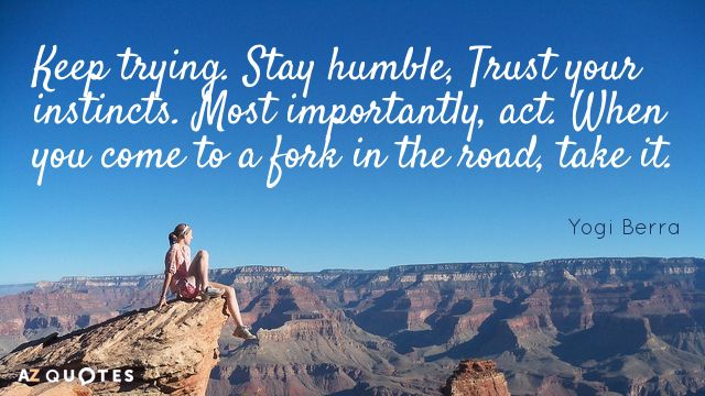 Yogi Berra quote: Keep trying. Stay humble, Trust your instincts. Most importantly, act. When you come...