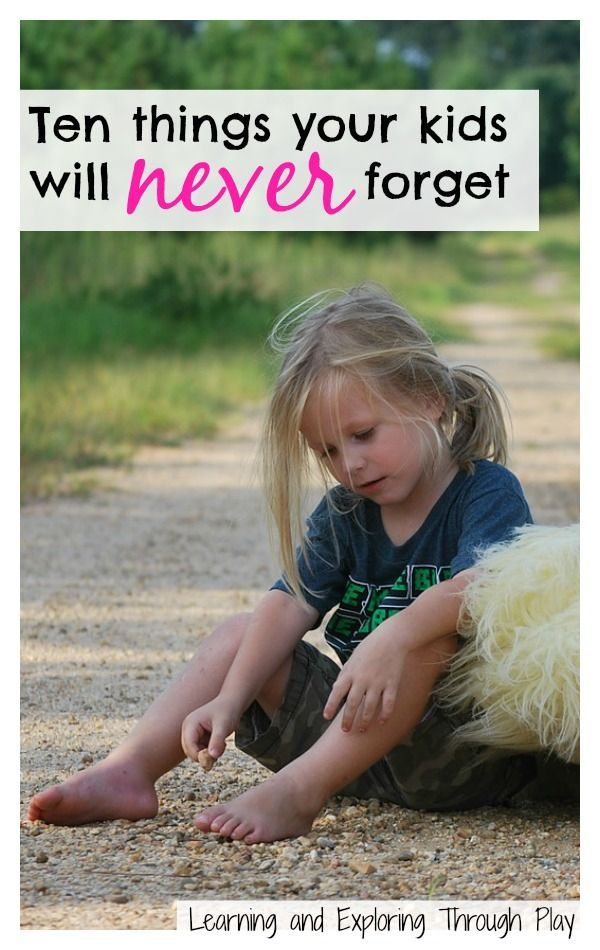 10 things kids never forget. Parenting. Learning and Exploring Through Play.