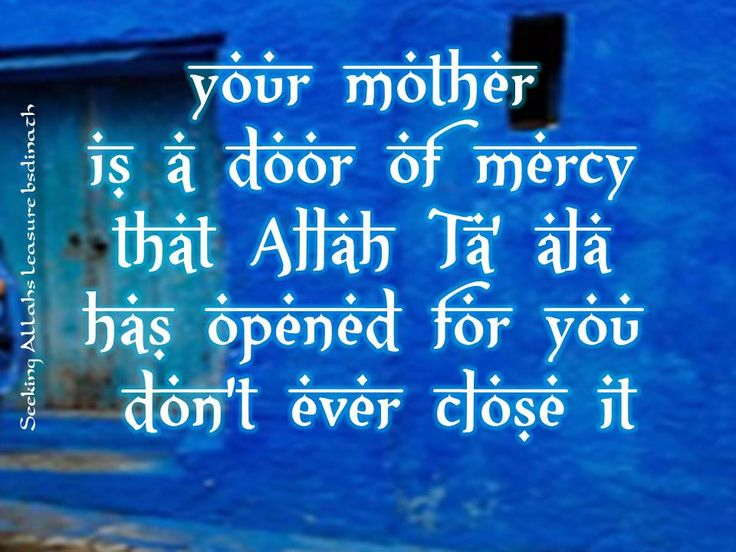 your mother  is a door of mercy  that Allah Ta' ala  has opened for you  don't ever close it