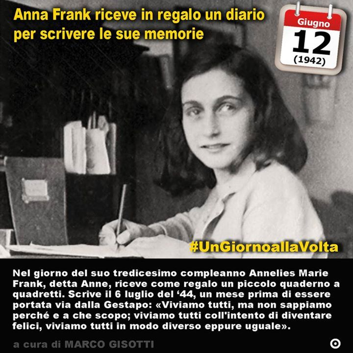 12 giugno 1942: Anna Frank riceve in regalo un diario per scrivere le sue memorie  Immaginate lOlocausto. Immaginatelo con gli occhi di una sola fra le sei milioni di persone uccise. Con la parole del Diario di Anna Frank. Nel giorno del suo tredicesimo compleanno  era nata il 12 giugno del 1929 a Francoforte sul Meno  Annelies Marie Frank detta Anne riceve come regalo un diario. È un piccolo quaderno a quadretti bianco e rosso. Due giorni dopo comincerà il suo racconto: Domenica 14 giugno…