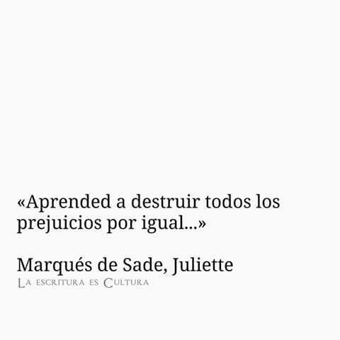 «Aprended a destruir todos los  prejuicios por igual...»  Marqués de Sade, Juliette