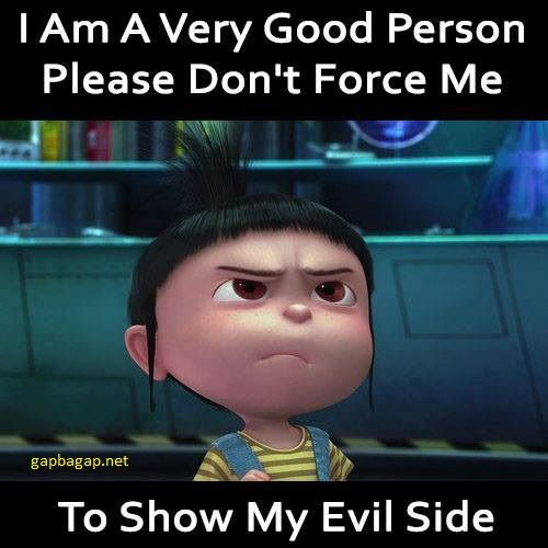 Yes I am a very good person but my dark side will send the demons off running in the other direction