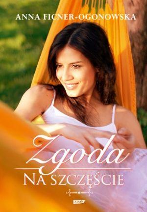 """Anna Ficner-Ogonowska, """"Zgoda na szczęście"""", Znak, Kraków 2013. 565 stron"""