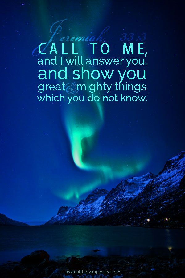 Call to Me, and I will answer you, and show you great and mighty things which you do not know. Jer 33:3 <3