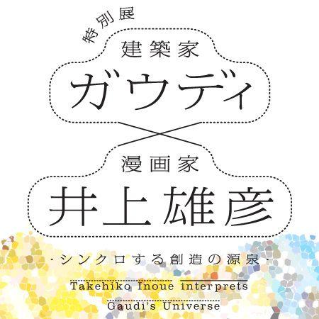 特別展 建築家・ガウディ×漫画家・井上雄彦 -シンクロする創造の源泉