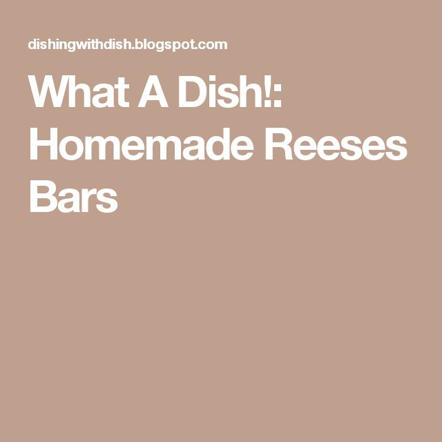 What A Dish!: Homemade Reeses Bars