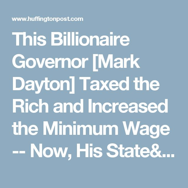 This Billionaire Governor [Mark Dayton]  Taxed the Rich and Increased the Minimum Wage -- Now, His State's Economy Is One of the Best in the Country | The Huffington Post