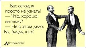 Аткрытка №31730: — Вас сегодня  просто не узнать!   — Что, хорошо  выгляжу?   — Не в этом дело.  Вы, блядь, кто? - atkritka.com