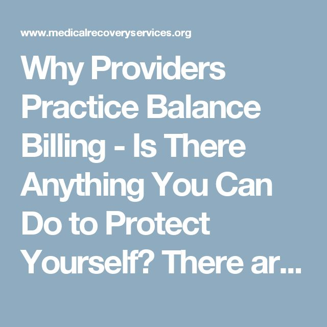 Why Providers Practice Balance Billing - Is There Anything You Can Do to Protect Yourself? There are some things you can do to help protect yourself. Before your surgery, request that all medical staff involved w your care—the primary surgeon, anesthesiologist, consulting doctors, assistants, and lab—are in-network providers. Once you've made your request and the provider agrees, get it in writing and have it signed by an appropriate authoritative figure, such as the CFO of the facility....