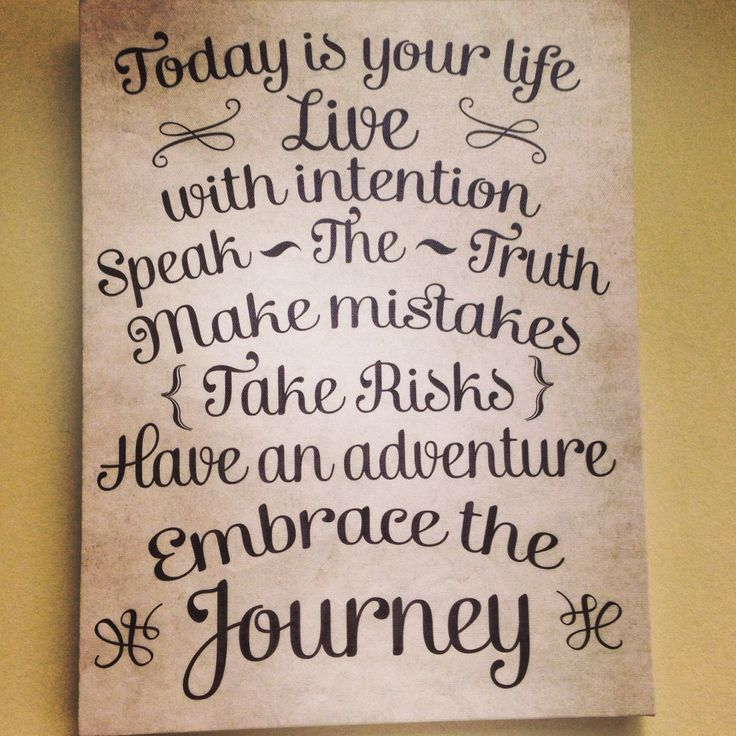 Today is your life.... Live with intention... Speak the truth with kindness.... Take risks.... Have an adventure.... Embrace the journey.