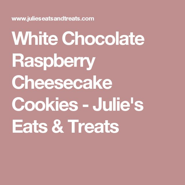 White Chocolate Raspberry Cheesecake Cookies - Julie's Eats & Treats