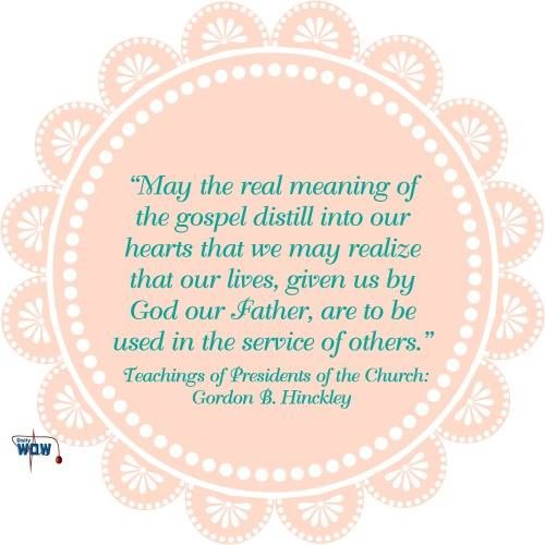 """""""May the real meaning of the gospel distill into our hearts that we may realize that our lives, given us by God our Father, are to be used in the service of others.""""   ~Gordon B. Hinckley"""
