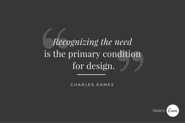 Recognizing the need is the primary condition for DESIGN Charles Eames