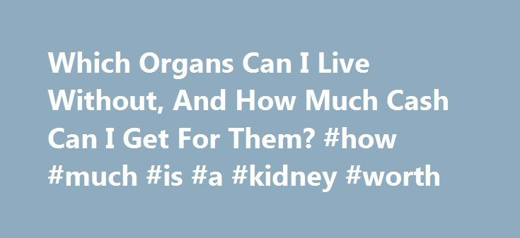 Which Organs Can I Live Without, And How Much Cash Can I Get For Them? #how #much #is #a #kidney #worth http://energy.nef2.com/which-organs-can-i-live-without-and-how-much-cash-can-i-get-for-them-how-much-is-a-kidney-worth/  # Which Organs Can I Live Without, And How Much Cash Can I Get For Them? Victor de Schwanberg/Photo Researchers First, a disclaimer: Selling your organs is illegal in the United States. It's also very dangerous. Handing off an organ is risky enough when done in a top…