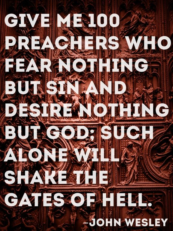 Give me 100 preachers who fear nothing but sin and desire nothing but God; such alone will shake the gates of hell. ~ John Wesley