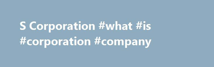 S Corporation #what #is #corporation #company http://earnings.remmont.com/s-corporation-what-is-corporation-company-3/  #what is corporation company # An S corporation (sometimes referred to as an S Corp) is a special type of corporation created through an IRS tax election. An eligible domestic corporation can avoid double taxation (once to the corporation and again to the shareholders) by electing to be treated as an S corporation. An S corp is a corporation with the Subchapter S…