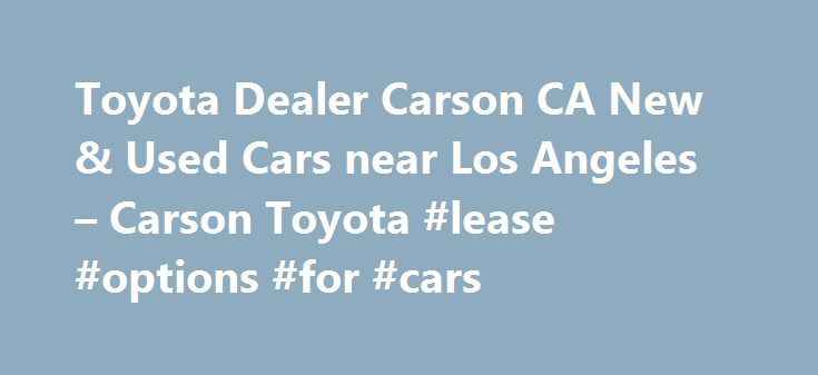 Toyota Dealer Carson CA New & Used Cars near Los Angeles – Carson Toyota #lease #options #for #cars http://lease.remmont.com/toyota-dealer-carson-ca-new-used-cars-near-los-angeles-carson-toyota-lease-options-for-cars/  Sales Department Monday 8:00 am – 10:00 pm Tuesday 8:00 am – 10:00 pm Wednesday 8:00 am – 10:00 pm Thursday 8:00 am – 10:00 pm Friday 8:00 am – 10:00 pm Saturday 8:00 am – 10:00 pm Sunday 9:00 am – 9:00 pm Service Department Monday 7:00 am – 7:00 pm Tuesday 7:00 am […]
