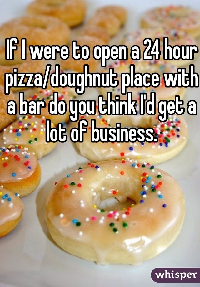 If I were to open a 24 hour pizza/doughnut place with a bar do you think I'd get a lot of business.