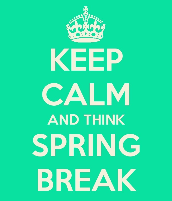 SPRING BREAK APPROACHING-WE CAN KEEP CALM!