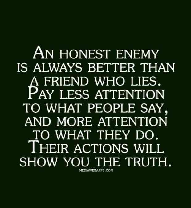 """""""An honest enemy is always better than a friend who lies. Pay less attention to what people say and more attention to what they do. Their actions will show you the truth."""""""
