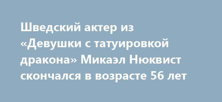 Шведский актер из «Девушки с татуировкой дракона» Микаэл Нюквист скончался в возрасте 56 лет http://oane.ws/2017/06/28/shvedskiy-akter-iz-devushki-s-tatuirovkoy-drakona-mikael-nyukvist-skonchalsya-v-vozraste-56-let.html  На 57 году жизни от рака легких скончался шведский актер из скандинавской экранизации фильма «Девушка с татуировкой дракона» Микаэл Нюквист. Об этом сообщила семья Нюквиста.