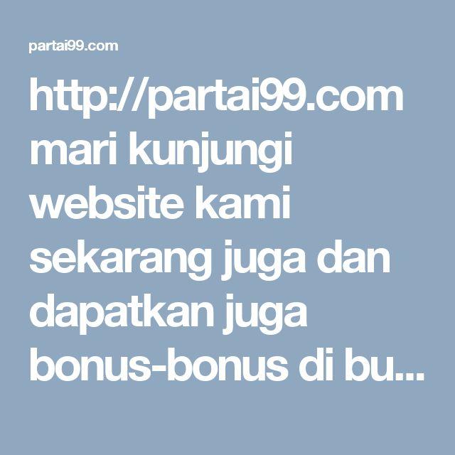 http://partai99.com mari kunjungi website kami sekarang juga dan dapatkan juga bonus-bonus di bulan natal ini. ayoo buruan!!