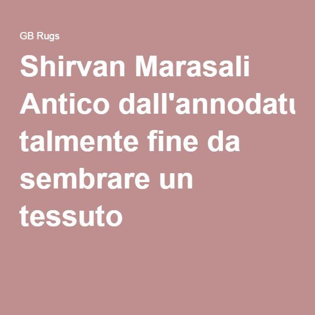 Shirvan Marasali Anticodall'annodatura talmente fine da sembrare un tessuto