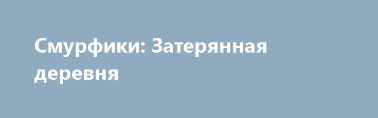 Смурфики: Затерянная деревня http://hdrezka.biz/multfilmy/1030-smurfiki-zateryannaya-derevnya.html