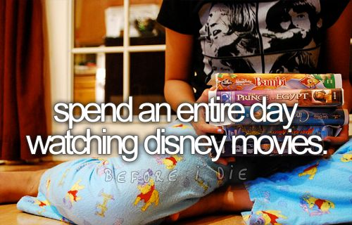 spend an entire day watching disney movies... Pretty sure I've done this. :)