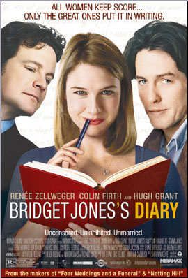 'Bridget Jones Diary'  (2001) British. Based on the popular 1996 novel by Helen Fielding. Follows the fortunes of a single thirty something woman living in London on an optimistic, hilarious but seemingly doomed quest for self-improvement which she chronicles in her diary.